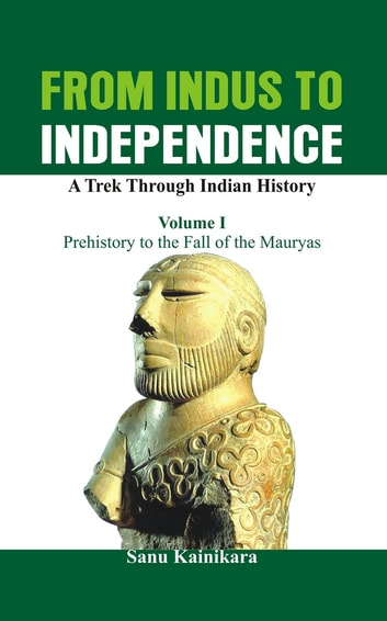 From Indus to Independence - A Trek Through Indian History (Vol I Prehistory to the Fall of the Mauryas) ebook by Dr. Sanu Kainikara