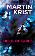 Field of Girls - A gripping thriller for fans of Jo Nesbo and Henning Mankell ebook by Martin Krist