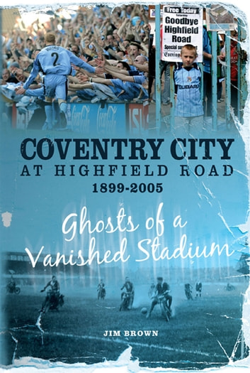 Coventry City at Highfield Road 1899-2005: Ghosts of a Vanished Stadium ebook by Jim Brown