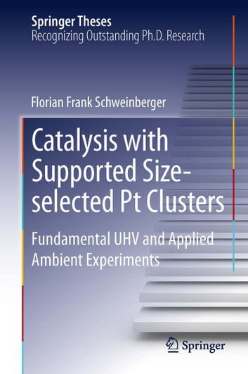 Catalysis with Supported Size-selected Pt Clusters - Fundamental UHV and Applied Ambient Experiments ebook by Florian Frank Schweinberger