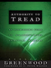 Authority to Tread - A Practical Guide for Strategic-Level Spiritual Warfare ebook by Rebecca Greenwood,C. Wagner