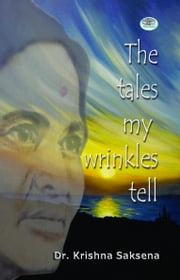 The Tales of My Wrinkles Tell ebook by Dr. Krishna Saksena