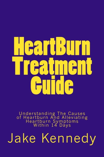 HeartBurn Treatment Guide: Understanding The Causes of Heartburn And Alleviating Heartburn Symptoms Within 14 Days ebook by Jake Kennedy