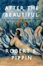 After the Beautiful - Hegel and the Philosophy of Pictorial Modernism ebook by Robert B. Pippin