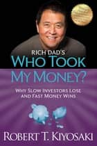 Rich Dad's Who Took My Money? - Why Slow Investors Lose and Fast Money Wins! ebook by Robert T. Kiyosaki