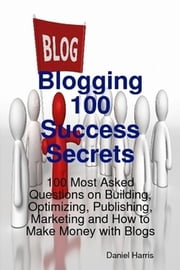 Blogging 100 Success Secrets - 100 Most Asked Questions on Building, Optimizing, Publishing, Marketing and How to Make Money with Blogs ebook by Daniel Harris