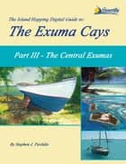 The Island Hopping Digital Guide to the Exuma Cays - Part III - The Central Exumas ebook by Stephen J Pavlidis