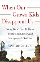 When Our Grown Kids Disappoint Us - Letting Go of Their Problems, Loving Them Anyway, ebook by Jane Adams