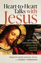 Heart to Heart Talks with Jesus - Initmate Encounters with Our Loving Savior ebook by Deacon Eddie Ensley, Deacon Robert Herrmann