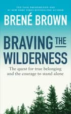 Braving the Wilderness - The quest for true belonging and the courage to stand alone ebook by Brené Brown