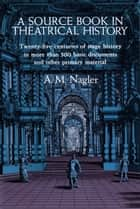 A Source Book in Theatrical History ebook by A. M. Nagler