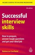 Successful Interview Skills: How to Prepare, Answer Tough Questions and Get Your Ideal Job ebook by Rebecca Corfield