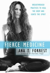 Fierce Medicine - Breakthrough Practices to Heal the Body and Ignite the Spirit ebook by Ana T. Forrest