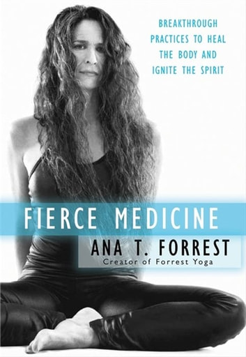 Fierce Medicine - Breakthrough Practices to Heal the Body and Ignite the Spirit ebook by Ana Forrest
