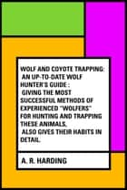 "Wolf and Coyote Trapping: An Up-to-Date Wolf Hunter's Guide : Giving the Most Successful Methods of Experienced ""Wolfers"" for Hunting and Trapping These Animals, Also Gives Their Habits in Detail. ebook by A. R. Harding"