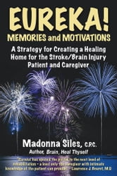 Eureka! Memories and Motivations: A Strategy for Creating a Healing Home for the Stroke/Brain Injury Patient and Caregiver ebook by Siles, Madonna