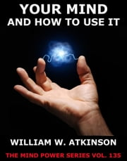 Your Mind And How To Use It ebook by William Walker Atkinson