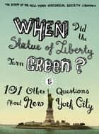 When Did the Statue of Liberty Turn Green? - And 101 Other Questions About New York City ebook by