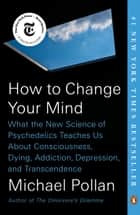 How to Change Your Mind - What the New Science of Psychedelics Teaches Us About Consciousness, Dying, Addiction, Depression, and Transcendence eBook by Michael Pollan