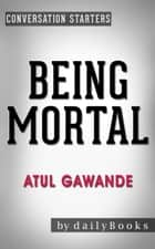 Being Mortal: by Atul Gawande | Conversation Starters - Daily Books ebook by Daily Books