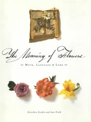 The Meaning of Flowers - Myth, Language & Lore ebook by Ann Field,Gretchen Scoble