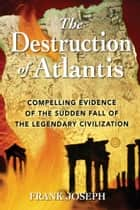 The Destruction of Atlantis - Compelling Evidence of the Sudden Fall of the Legendary Civilization ebook by Frank Joseph