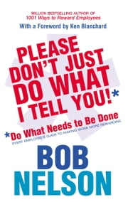 Please Don't Just Do What I Tell You - Do What Needs to be Done Every employee's guide to making work more rewarding ebook by Bob Nelson