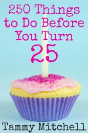 250 Things To Do Before You Turn 25 ebook by Tammy Mitchell