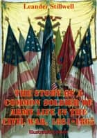 The Story Of A Common Soldier Of Army Life In The Civil War, 1861-1865 [Illustrated Edition] ebook by Leander Stillwell