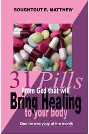 31 Pills From God That Will Bring Healing to Your Body ebook by Soughtout E. Matthew