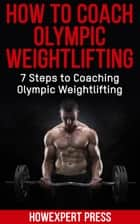 How To Coach Olympic Weightlifting: 7 Steps to Coaching Olympic Weightlifting ebook by HowExpert