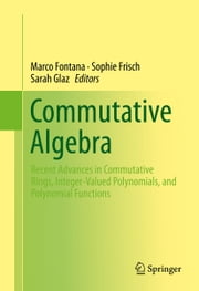 Commutative Algebra - Recent Advances in Commutative Rings, Integer-Valued Polynomials, and Polynomial Functions ebook by Marco Fontana, Sophie Frisch, Sarah Glaz