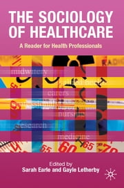 The Sociology of Healthcare - A Reader for Health Professionals ebook by Dr Sarah Earle,Dr Gayle Letherby