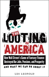 The Looting of America - How Wall Street's Game of Fantasy Finance Destroyed Our Jobs, Pensions, and Prosperity—and What We Can Do about It ebook by Les Leopold