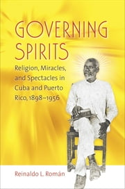 Governing Spirits - Religion, Miracles, and Spectacles in Cuba and Puerto Rico, 1898-1956 ebook by Reinaldo L. Román
