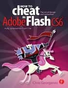 How to Cheat in Adobe Flash CS6 - The Art of Design and Animation ebook by Chris Georgenes