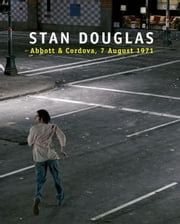 Stan Douglas: Abbott and Cordova, 7 August 1971 ebook by Stan Douglas,Alexander Alberro,Nora M. Alter,Sven Lutticken,Jesse Proudfoot