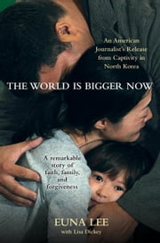 The World Is Bigger Now - An American Journalist's Release from Captivity in North Korea . . . A Remarkable Story of Faith, Family, and Forgiveness ebook by Euna Lee,Lisa Dickey