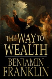 The Way to Wealth - From Poor Richard's Almanack ebook by Benjamin Franklin