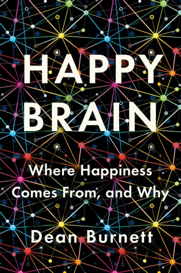 Happy Brain: Where Happiness Comes From, and Why ebook by Dean Burnett