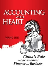 Accounting with Heart - China's Role in International Finance and Business ebook by Wang Jun