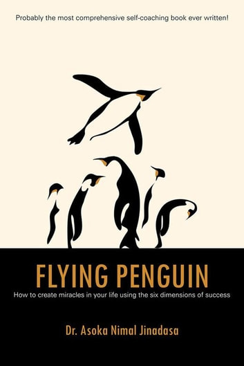 Flying Penguin - How to Create Miracles in Your Life Using the Six Dimensions of Success ebook by Dr. Asoka Nimal Jinadasa