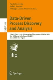 Data-Driven Process Discovery and Analysis - Third IFIP WG 2.6, 2.12 International Symposium, SIMPDA 2013, Riva del Garda, Italy, August 30, 2013, Revised Selected Papers ebook by Paolo Ceravolo,Rafael Accorsi,Philippe Cudre-Mauroux