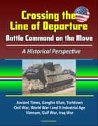 Crossing the Line of Departure: Battle Command on the Move, A Historical Perspective - Ancient Times, Genghis Khan, Yorktown, Civil War, World War I and II Industrial Age, Vietnam, Gulf War, Iraq War ebook by Progressive Management