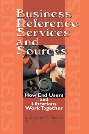 Business Reference Services and Sources - How End Users and Librarians Work Together ebook by Linda S Katz