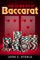 How to Win Big at Baccarat ebook by John C. Steele