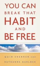 You Can Break That Habit and Be Free ebook by Quin Sherrer, Ruthanne Garlock