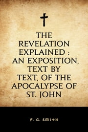 The Revelation Explained : An Exposition, Text by Text, of the Apocalypse of St. John ebook by F. G. Smith