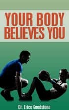 Your Body Believes You ebook by Dr. Erica Goodstone