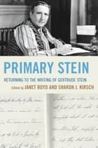 Primary Stein - Returning to the Writing of Gertrude Stein ebook by Janet Boyd, Sharon J. Kirsch, Adam Frank,...